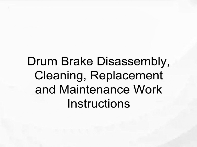 Drum Brake Disassembly, Cleaning, Replacement and Maintenance Work Instructions